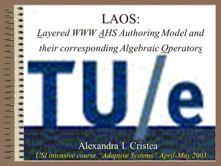 LAOS: Layered WWW AHS Authoring Model and their corresponding Algebraic Operators Alexandra I. Cristea USI intensive course Adaptive Systems April-May.