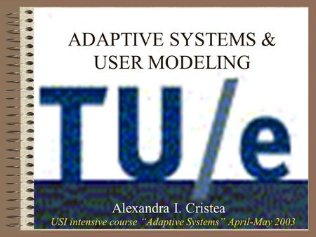 ADAPTIVE SYSTEMS & USER MODELING Alexandra I. Cristea USI intensive course Adaptive Systems April-May 2003.