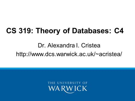 Dr. Alexandra I. Cristea  CS 319: Theory of Databases: C4.