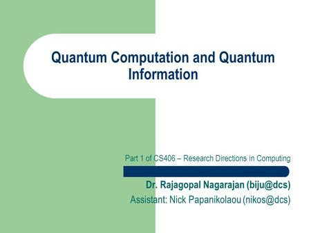 Quantum Computation and Quantum Information Part 1 of CS406 – Research Directions in Computing Dr. Rajagopal Nagarajan Assistant: Nick Papanikolaou.