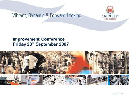 Aberdeen City Council 2007 Improvement Conference Friday 28 th September 2007.