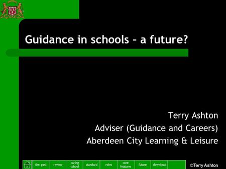 The pastreview caring school standardfuture core features rolesdownload ©Terry Ashton Guidance in schools – a future? Terry Ashton Adviser (Guidance and.