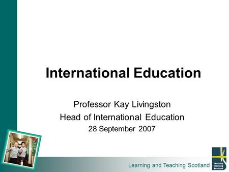 Learning and Teaching Scotland International Education Professor Kay Livingston Head of International Education 28 September 2007.