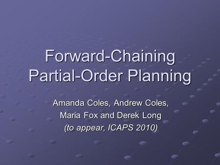 Forward-Chaining Partial-Order Planning Amanda Coles, Andrew Coles, Maria Fox and Derek Long (to appear, ICAPS 2010)