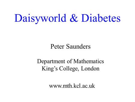 Daisyworld & Diabetes Peter Saunders Department of Mathematics Kings College, London www.mth.kcl.ac.uk.