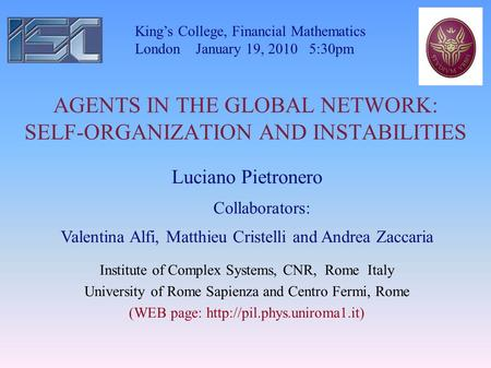 AGENTS IN THE GLOBAL NETWORK: SELF-ORGANIZATION AND INSTABILITIES Kings College, Financial Mathematics London January 19, 2010 5:30pm Luciano Pietronero.
