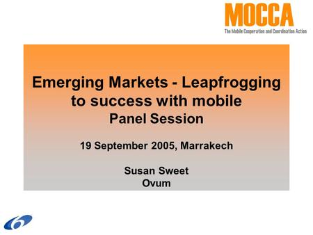 Emerging Markets - Leapfrogging to success with mobile Panel Session 19 September 2005, Marrakech Susan Sweet Ovum.
