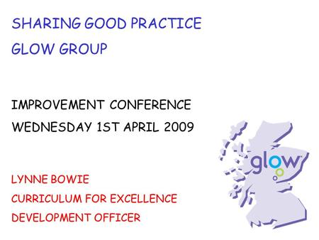 SHARING GOOD PRACTICE GLOW GROUP IMPROVEMENT CONFERENCE WEDNESDAY 1ST APRIL 2009 LYNNE BOWIE CURRICULUM FOR EXCELLENCE DEVELOPMENT OFFICER.