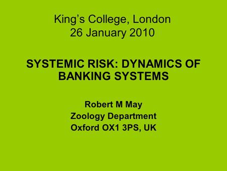 Kings College, London 26 January 2010 SYSTEMIC RISK: DYNAMICS OF BANKING SYSTEMS Robert M May Zoology Department Oxford OX1 3PS, UK.