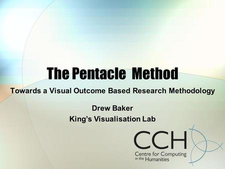The Pentacle Method Towards a Visual Outcome Based Research Methodology Drew Baker Kings Visualisation Lab.