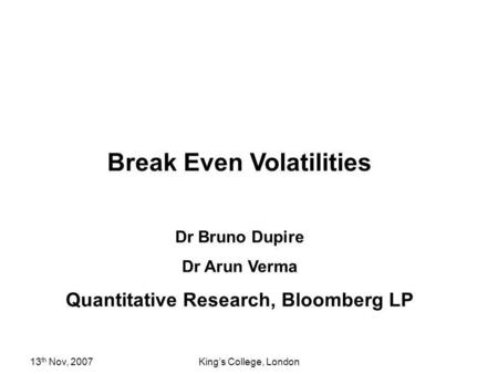 13 th Nov, 2007Kings College, London Break Even Volatilities Dr Bruno Dupire Dr Arun Verma Quantitative Research, Bloomberg LP.