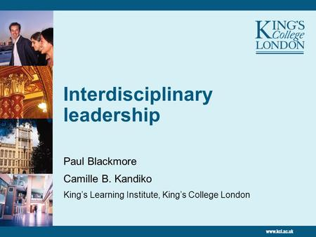 Interdisciplinary leadership Paul Blackmore Camille B. Kandiko Kings Learning Institute, Kings College London.
