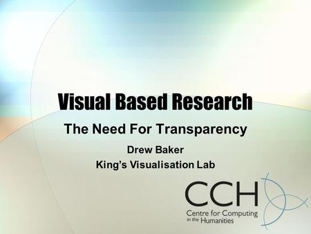Visual Based Research The Need For Transparency Drew Baker Kings Visualisation Lab.