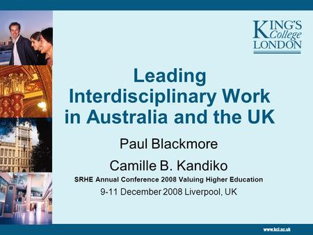Leading Interdisciplinary Work in Australia and the UK Paul Blackmore Camille B. Kandiko SRHE Annual Conference 2008 Valuing Higher Education 9-11 December.