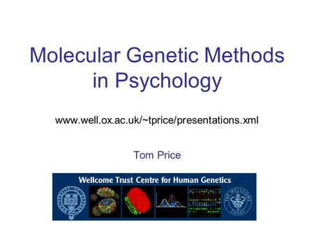 Molecular Genetic Methods in Psychology www.well.ox.ac.uk/~tprice/presentations.xml Tom Price.