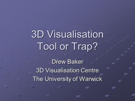 3D Visualisation Tool or Trap? Drew Baker 3D Visualisation Centre The University of Warwick.