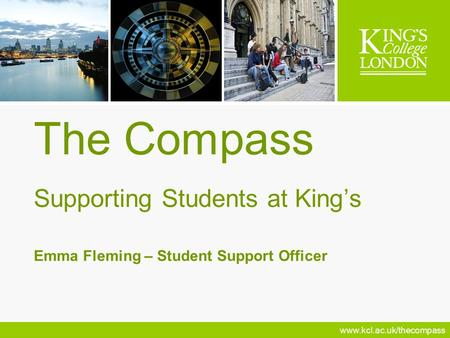 Www.kcl.ac.uk/thecompass The Compass Supporting Students at Kings Emma Fleming – Student Support Officer.