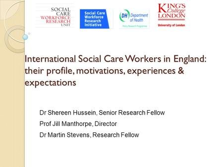 International Social Care Workers in England: their profile, motivations, experiences & expectations Dr Shereen Hussein, Senior Research Fellow Prof Jill.
