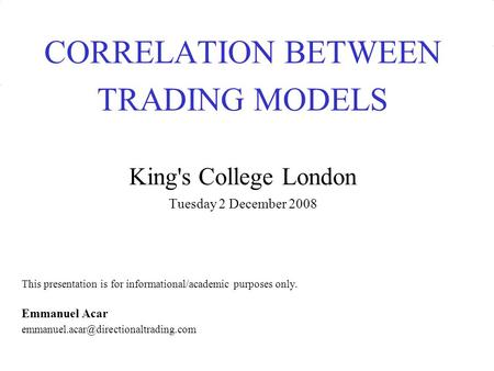 CORRELATION BETWEEN TRADING MODELS King's College London Tuesday 2 December 2008 This presentation is for informational/academic purposes only. Emmanuel.