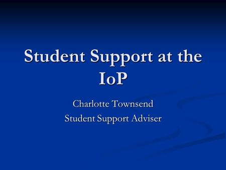 Student Support at the IoP Charlotte Townsend Student Support Adviser.