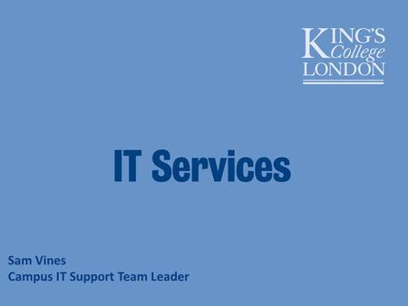 Sam Vines Campus IT Support Team Leader. IT Services – what do we provide? Access Kings suite Email Software Printing Network Telephony Audiovisual Services.
