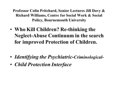 Professor Colin Pritchard, Senior Lectures Jill Davy & Richard Williams, Centre for Social Work & Social Policy, Bournemouth University Who Kill Children?