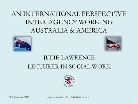 AN INTERNATIONAL PERSPECTIVE INTER-AGENCY WORKING AUSTRALIA & AMERICA JULIE LAWRENCE LECTURER IN SOCIAL WORK 14 September 2010 Julie Lawrence (PhD) Literature.