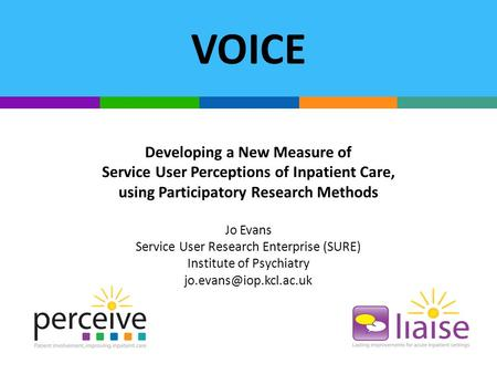 VOICE Developing a New Measure of Service User Perceptions of Inpatient Care, using Participatory Research Methods Jo Evans Service User Research Enterprise.