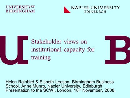 Stakeholder views on institutional capacity for training Helen Rainbird & Elspeth Leeson, Birmingham Business School, Anne Munro, Napier University, Edinburgh.