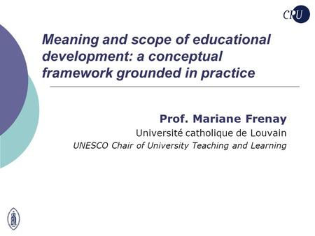 Meaning and scope of educational development: a conceptual framework grounded in practice Prof. Mariane Frenay Université catholique de Louvain UNESCO.