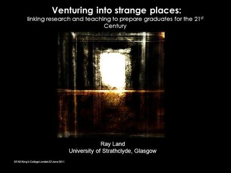 Venturing into strange places: linking research and teaching to prepare graduates for the 21 st Century Ray Land University of Strathclyde, Glasgow EFAD.