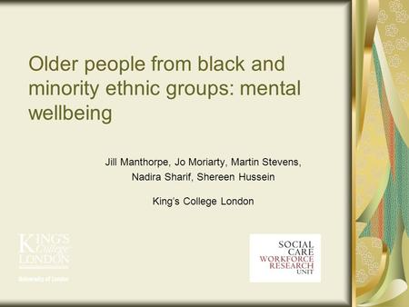 Older people from black and minority ethnic groups: mental wellbeing Jill Manthorpe, Jo Moriarty, Martin Stevens, Nadira Sharif, Shereen Hussein Kings.