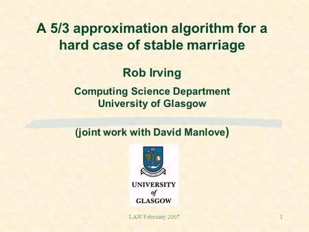 LAW February 20071 A 5/3 approximation algorithm for a hard case of stable marriage Rob Irving Computing Science Department University of Glasgow (joint.