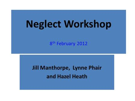Neglect Workshop 8 th February 2012 Jill Manthorpe, Lynne Phair and Hazel Heath.