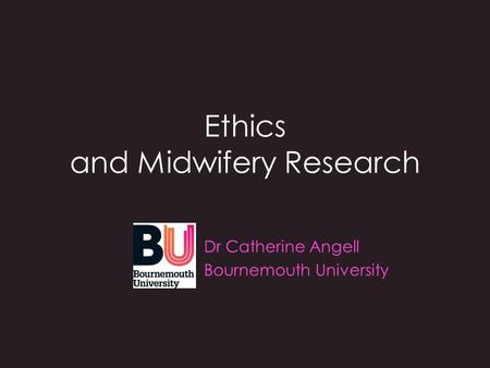 Ethics and Midwifery Research Dr Catherine Angell Bournemouth University.