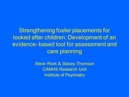 Strengthening foster placements for looked after children: Development of an evidence- based tool for assessment and care planning Steve Rock & Stacey.