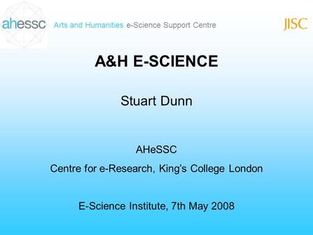 Arts and Humanities e-Science Support Centre A&H E-SCIENCE Stuart Dunn AHeSSC Centre for e-Research, Kings College London E-Science Institute, 7th May.