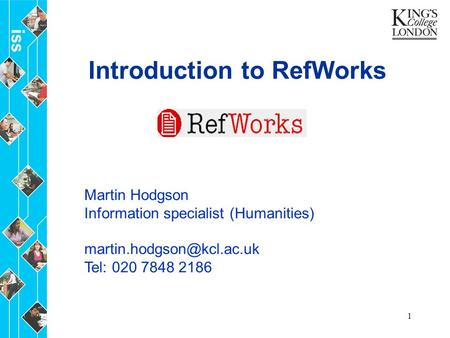 1 Introduction to RefWorks Martin Hodgson Information specialist (Humanities) Tel: 020 7848 2186.