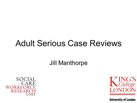 Adult Serious Case Reviews Jill Manthorpe. What are Adult SCRs? Definitions vary Internal – external (even high profile) Called many names Public – private.