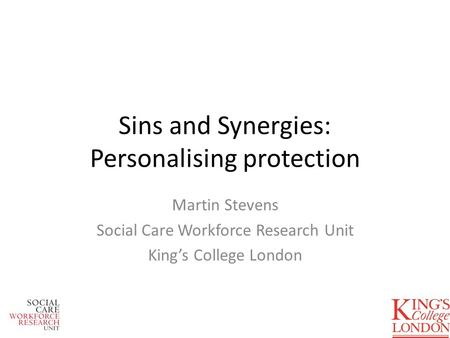 Sins and Synergies: Personalising protection Martin Stevens Social Care Workforce Research Unit Kings College London.