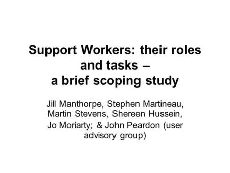 Support Workers: their roles and tasks – a brief scoping study Jill Manthorpe, Stephen Martineau, Martin Stevens, Shereen Hussein, Jo Moriarty; & John.
