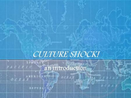 CULTURE SHOCK! an introduction.