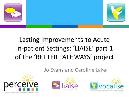 Lasting Improvements to Acute In-patient Settings: LIAISE part 1 of the BETTER PATHWAYS project Jo Evans and Caroline Laker.