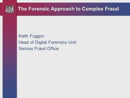 The Forensic Approach to Complex Fraud Keith Foggon Head of Digital Forensics Unit Serious Fraud Office.