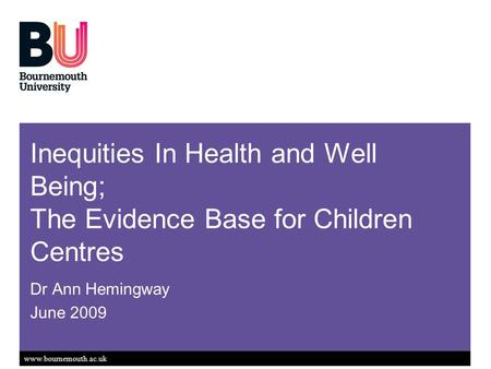 Www.bournemouth.ac.uk Inequities In Health and Well Being; The Evidence Base for Children Centres Dr Ann Hemingway June 2009.
