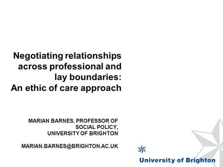 MARIAN BARNES, PROFESSOR OF SOCIAL POLICY, UNIVERSITY OF BRIGHTON Negotiating relationships across professional and lay boundaries: