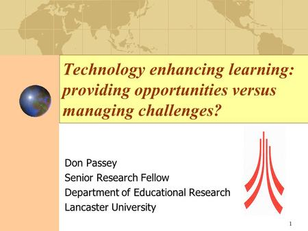 Technology enhancing learning: providing opportunities versus managing challenges? Don Passey Senior Research Fellow Department of Educational Research.
