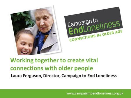 Working together to create vital connections with older people Laura Ferguson, Director, Campaign to End Loneliness www.campaigntoendloneliness.org.uk.