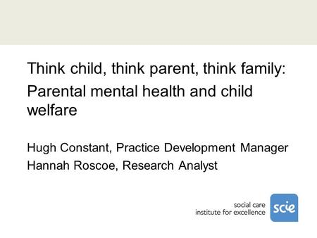 Think child, think parent, think family: Parental mental health and child welfare Hugh Constant, Practice Development Manager Hannah Roscoe, Research Analyst.
