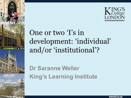 One or two Is in development: individual and/or institutional? Dr Saranne Weller Kings Learning Institute.